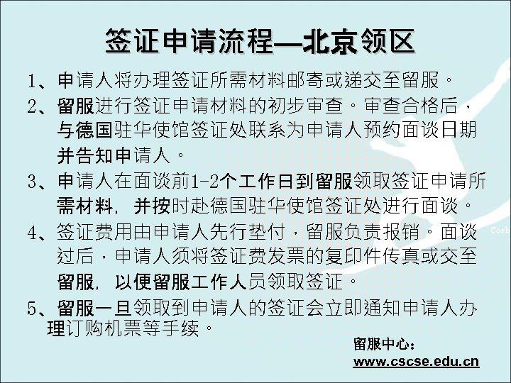签证申请流程—北京领区 1、申请人将办理签证所需材料邮寄或递交至留服。 2、留服进行签证申请材料的初步审查。审查合格后, 与德国驻华使馆签证处联系为申请人预约面谈日期 并告知申请人。 3、申请人在面谈前1 -2个 作日到留服领取签证申请所 需材料,并按时赴德国驻华使馆签证处进行面谈。 4、签证费用由申请人先行垫付,留服负责报销。面谈 过后,申请人须将签证费发票的复印件传真或交至 留服,以便留服 作人员领取签证。 5、留服一旦领取到申请人的签证会立即通知申请人办