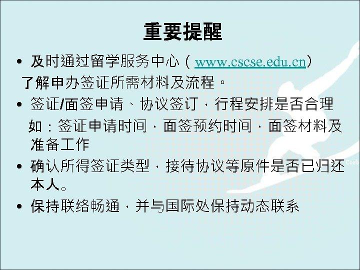 重要提醒 • 及时通过留学服务中心(www. cscse. edu. cn) 了解申办签证所需材料及流程。 • 签证/面签申请、协议签订,行程安排是否合理 如:签证申请时间,面签预约时间,面签材料及 准备 作 • 确认所得签证类型,接待协议等原件是否已归还