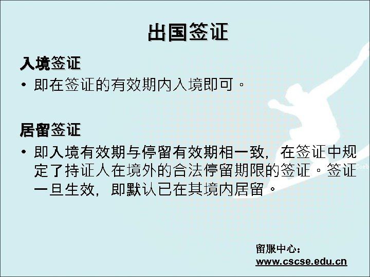 出国签证 入境签证 • 即在签证的有效期内入境即可。 居留签证 • 即入境有效期与停留有效期相一致,在签证中规 定了持证人在境外的合法停留期限的签证。签证 一旦生效,即默认已在其境内居留。 留服中心: www. cscse. edu. cn