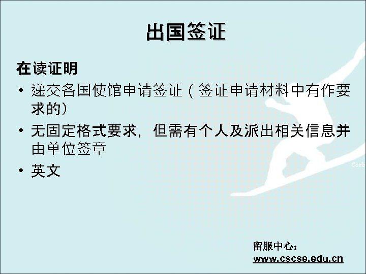 出国签证 在读证明 • 递交各国使馆申请签证(签证申请材料中有作要 求的) • 无固定格式要求,但需有个人及派出相关信息并 由单位签章 • 英文 留服中心: www. cscse. edu.