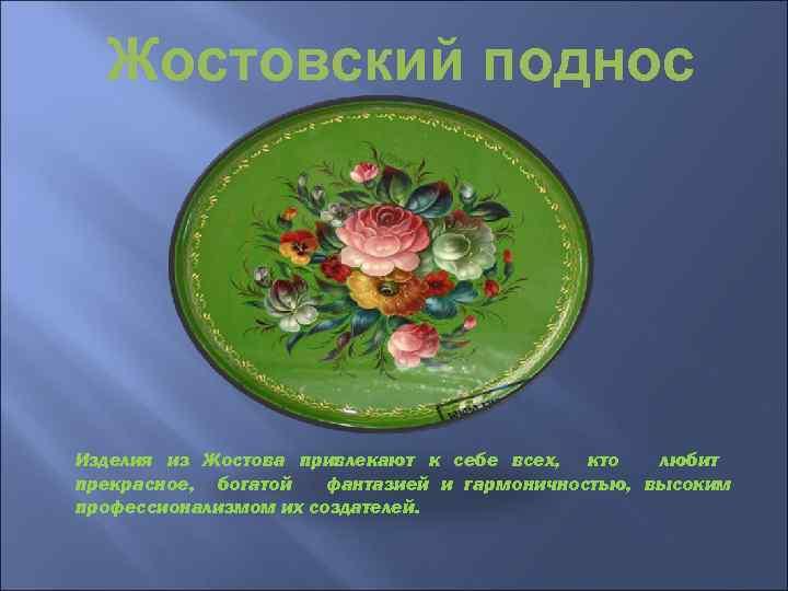 Жостовский поднос Изделия из Жостова привлекают к себе всех, кто любит прекрасное, богатой фантазией