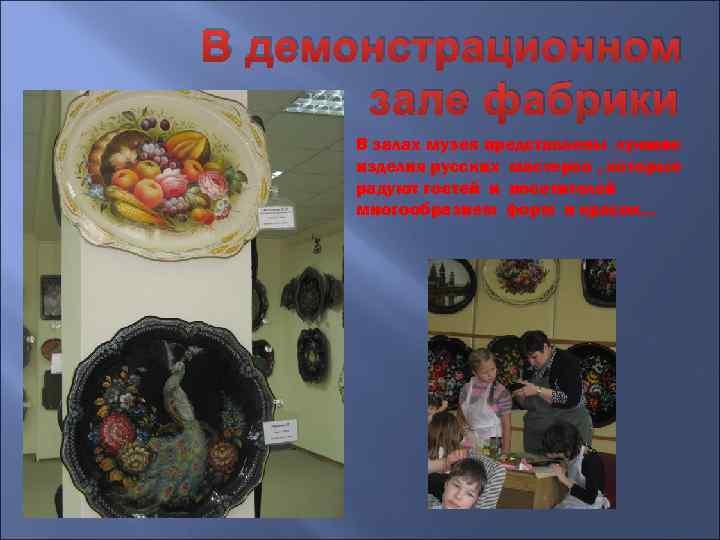 В демонстрационном зале фабрики В залах музея представлены лучшие изделия русских мастеров , которые