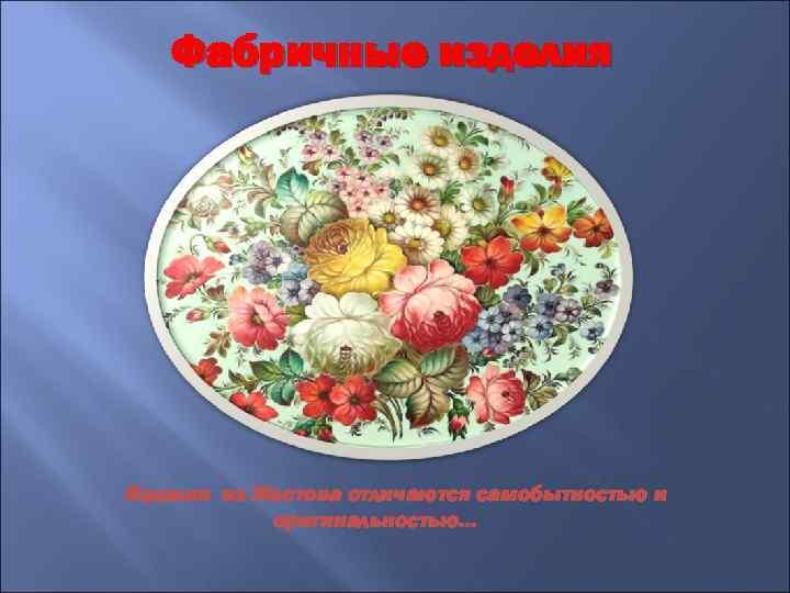 Фабричные изделия Изделия из Жостова отличаются самобытностью и оригинальностью…