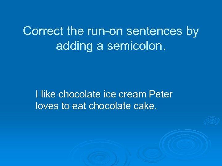 Correct the run-on sentences by adding a semicolon. I like chocolate ice cream Peter