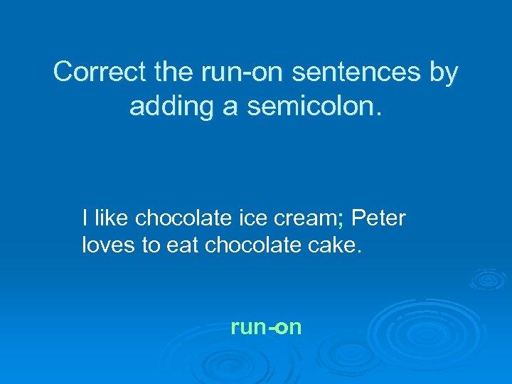 Correct the run-on sentences by adding a semicolon. I like chocolate ice cream; Peter