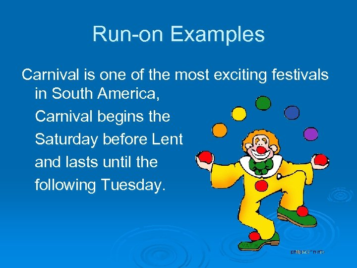 Run-on Examples Carnival is one of the most exciting festivals in South America, Carnival