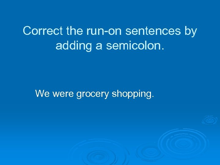 Correct the run-on sentences by adding a semicolon. We were grocery shopping.