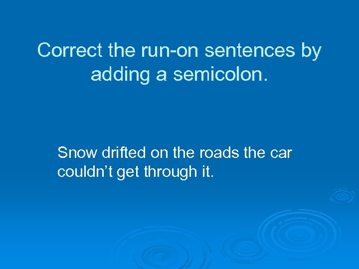 Correct the run-on sentences by adding a semicolon. Snow drifted on the roads the