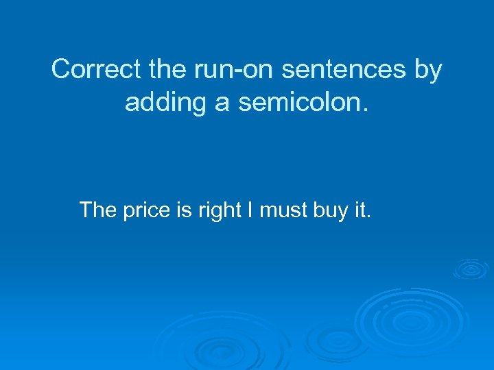 Correct the run-on sentences by adding a semicolon. The price is right I must