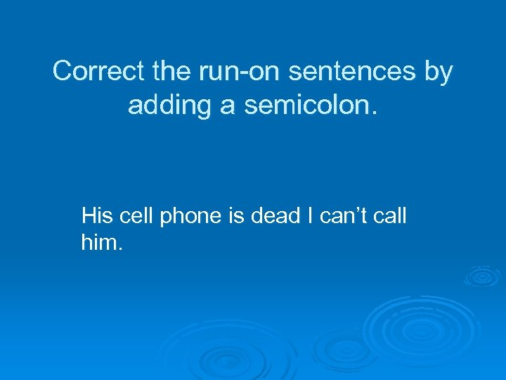 Correct the run-on sentences by adding a semicolon. His cell phone is dead I