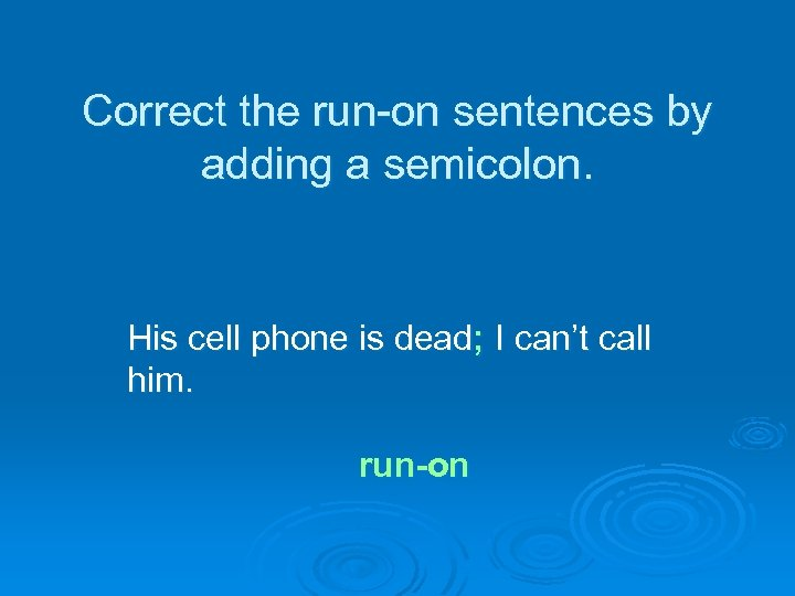 Correct the run-on sentences by adding a semicolon. His cell phone is dead; I