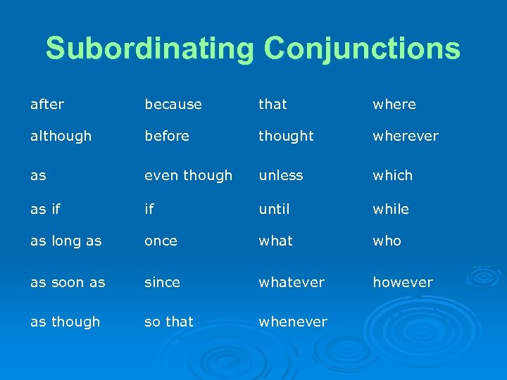 Subordinating Conjunctions after because that where although before thought wherever as even though unless