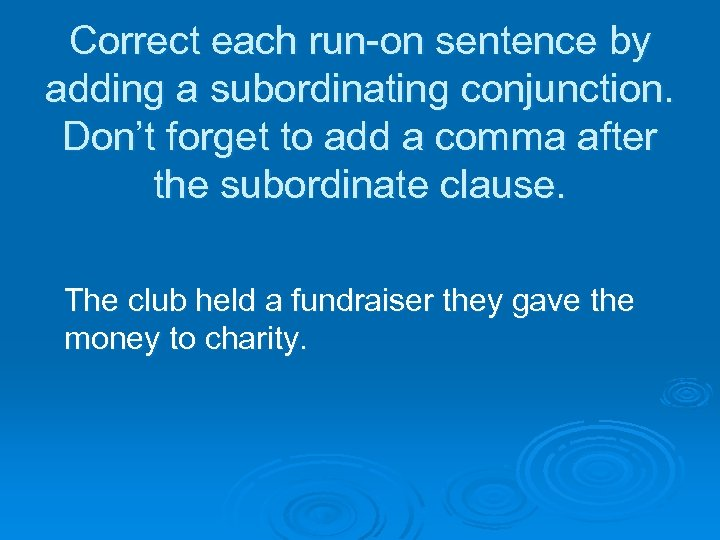 Correct each run-on sentence by adding a subordinating conjunction. Don't forget to add a