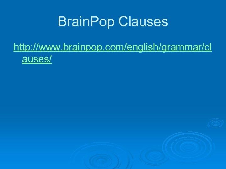 Brain. Pop Clauses http: //www. brainpop. com/english/grammar/cl auses/