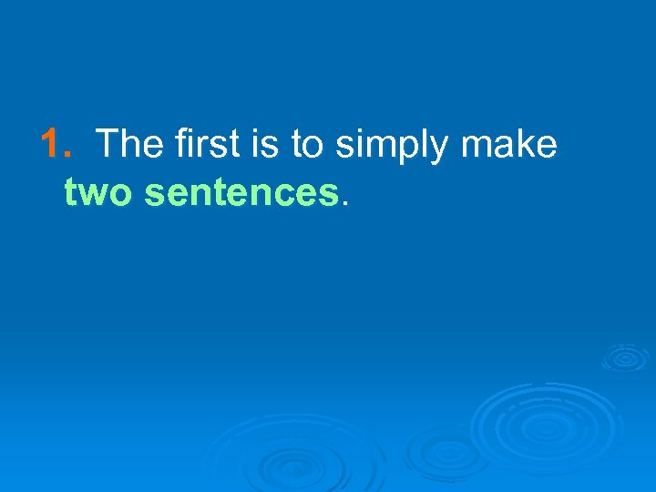 1. The first is to simply make two sentences.