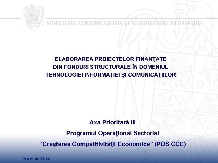 ELABORAREA PROIECTELOR FINANŢATE DIN FONDURI STRUCTURALE ÎN DOMENIUL TEHNOLOGIEI INFORMAŢIEI ŞI COMUNICAŢIILOR Axa Prioritară