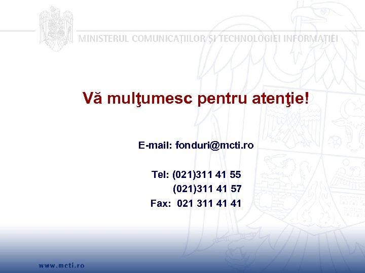 Vă mulţumesc pentru atenţie! E-mail: fonduri@mcti. ro Tel: (021)311 41 55 (021)311 41 57
