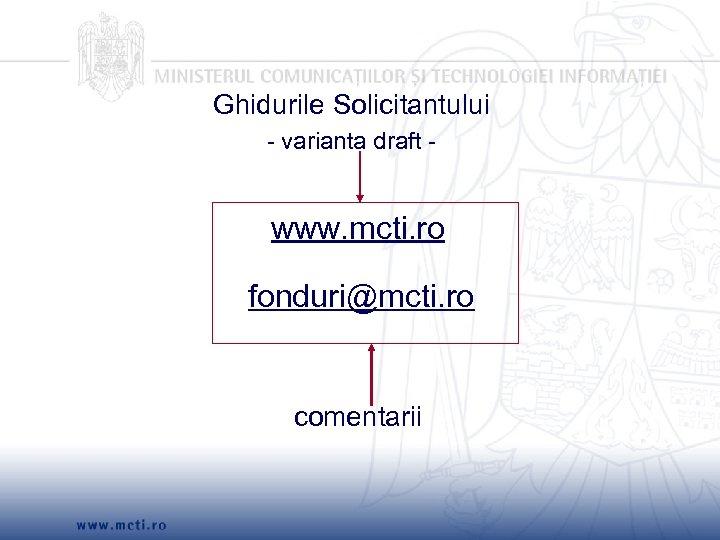 Ghidurile Solicitantului - varianta draft - www. mcti. ro fonduri@mcti. ro comentarii