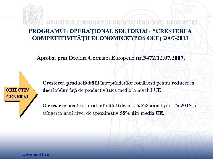 """PROGRAMUL OPERAŢIONAL SECTORIAL """"CREŞTEREA COMPETITIVITĂŢII ECONOMICE""""(POS CCE) 2007 -2013 Aprobat prin Decizia Comisiei Europene"""