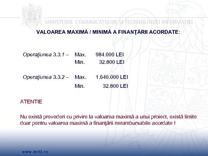 VALOAREA MAXIMĂ / MINIMĂ A FINANŢĂRII ACORDATE: Operaţiunea 3. 3. 1 – Max. 984.