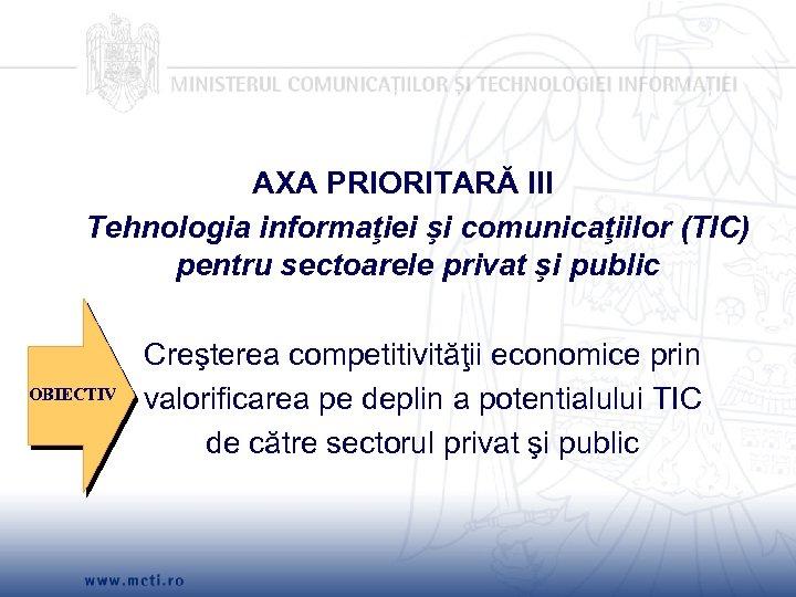 AXA PRIORITARĂ III Tehnologia informaţiei şi comunicaţiilor (TIC) pentru sectoarele privat şi public OBIECTIV