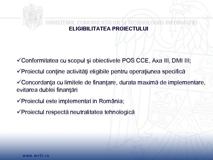 ELIGIBILITATEA PROIECTULUI Conformitatea cu scopul şi obiectivele POS CCE, Axa III, DMI III; Proiectul