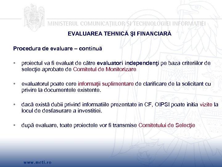 EVALUAREA TEHNICĂ ŞI FINANCIARĂ Procedura de evaluare – continuă • proiectul va fi evaluat