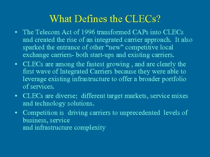 What Defines the CLECs? • The Telecom Act of 1996 transformed CAPs into CLECs