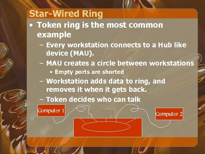 Star-Wired Ring • Token ring is the most common example – Every workstation connects
