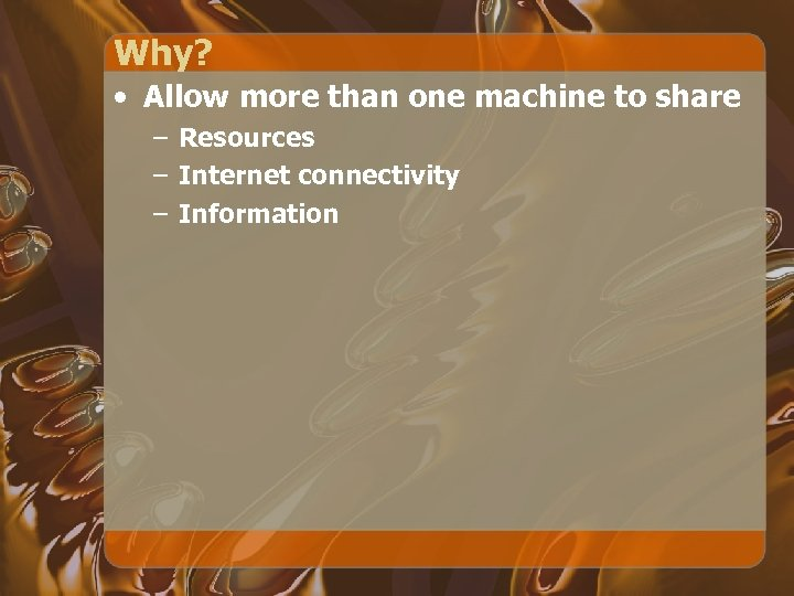 Why? • Allow more than one machine to share – Resources – Internet connectivity