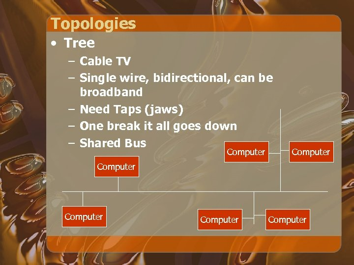 Topologies • Tree – Cable TV – Single wire, bidirectional, can be broadband –