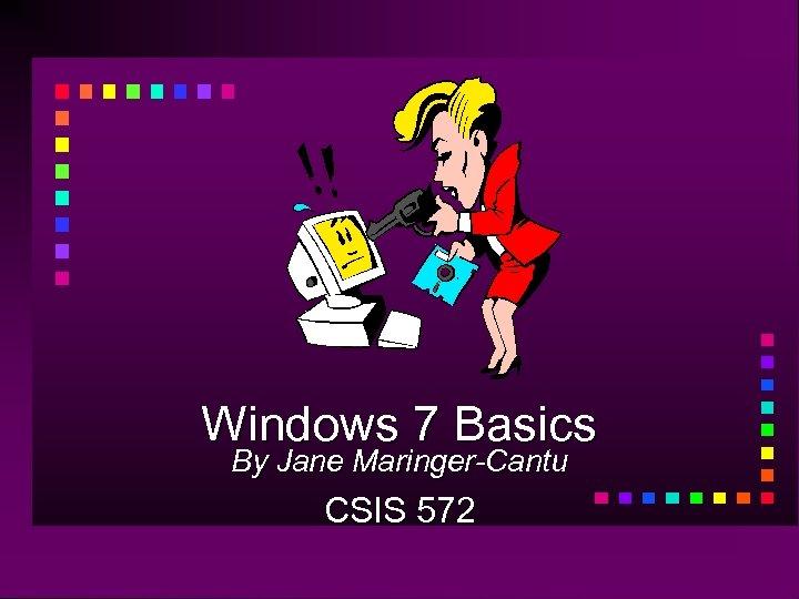 Windows 7 Basics By Jane Maringer-Cantu CSIS 572