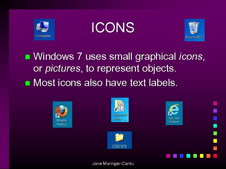 ICONS Windows 7 uses small graphical icons, or pictures, to represent objects. n Most