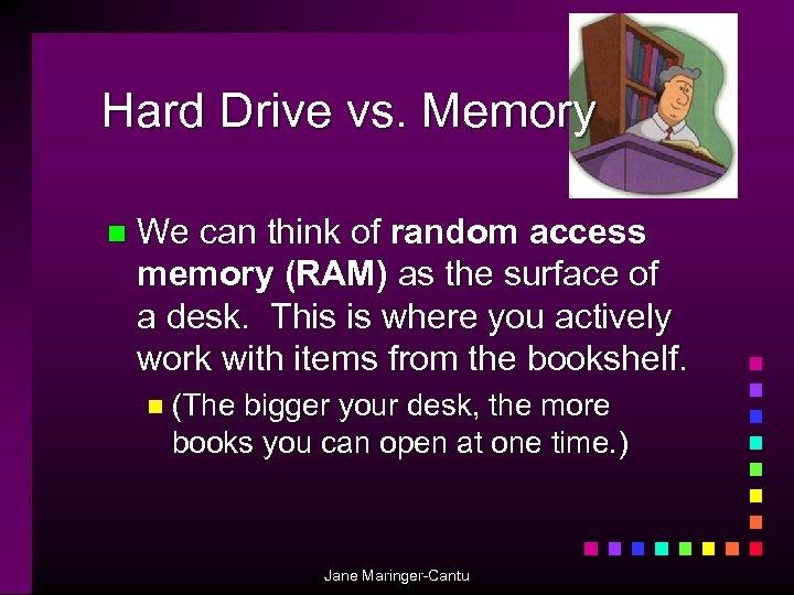 Hard Drive vs. Memory n We can think of random access memory (RAM) as