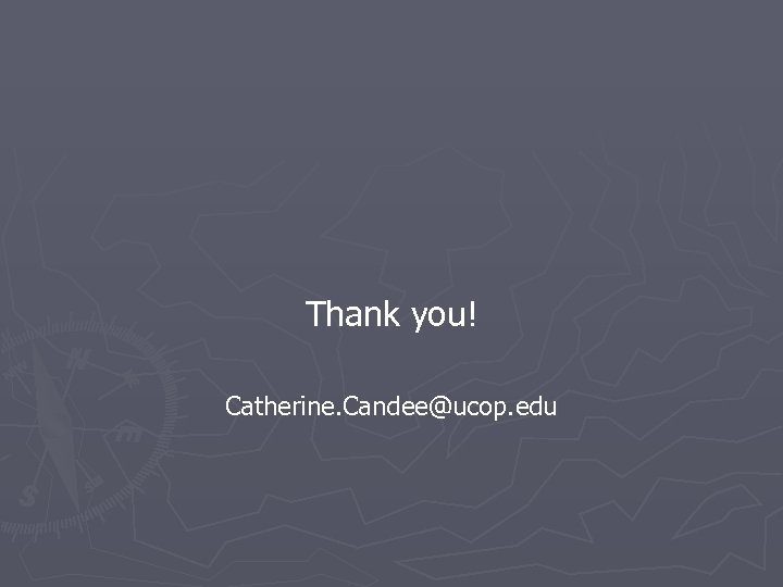 Thank you! Catherine. Candee@ucop. edu