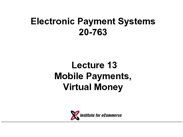 Electronic Payment Systems 20 -763 Lecture 13 Mobile Payments, Virtual Money