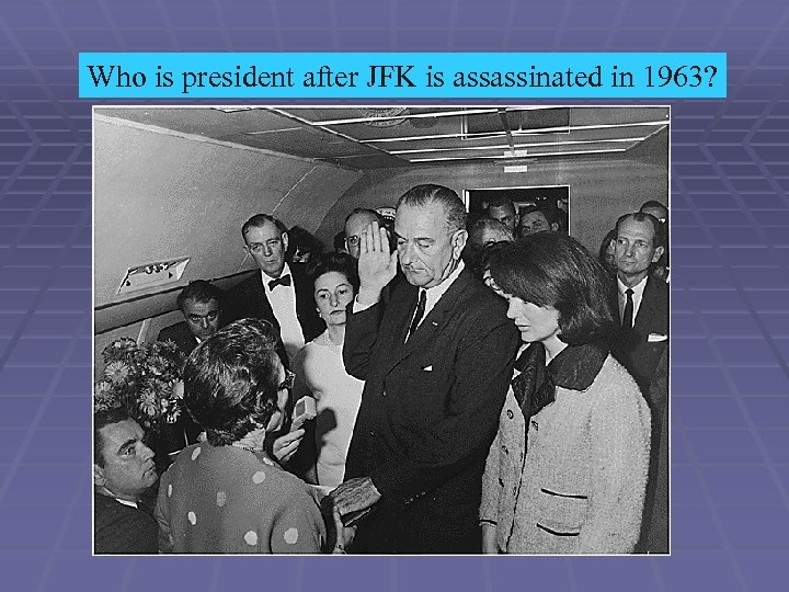 Who is president after JFK is assassinated in 1963?