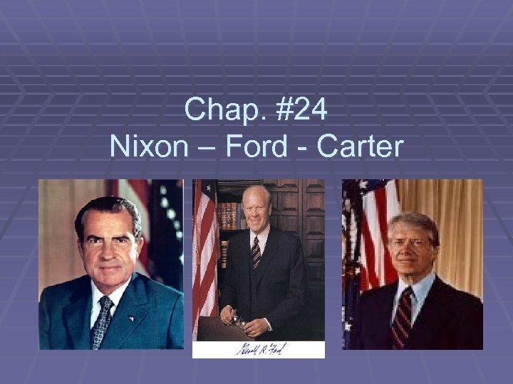 Chap. #24 Nixon – Ford - Carter