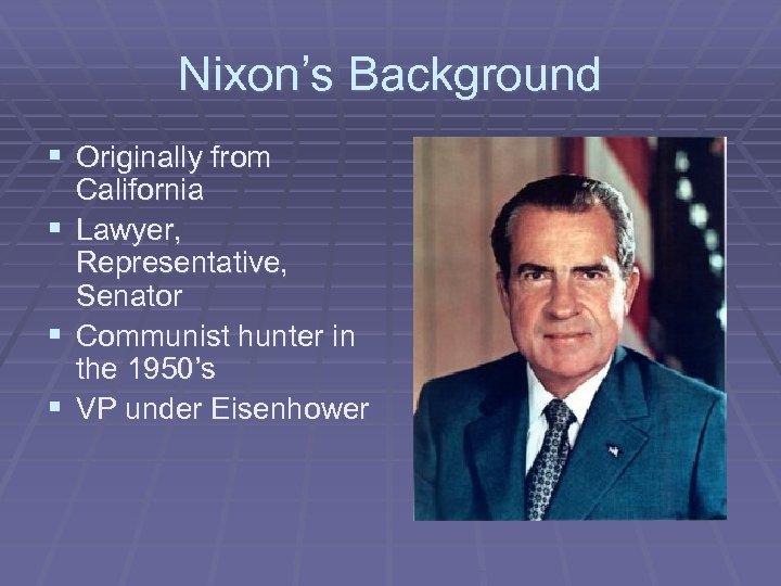 Nixon's Background § Originally from California § Lawyer, Representative, Senator § Communist hunter in