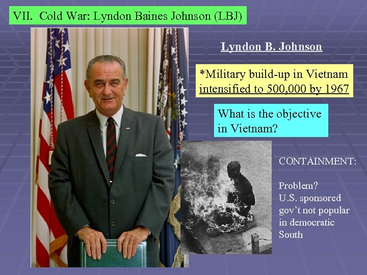 VII. Cold War: Lyndon Baines Johnson (LBJ) Lyndon B. Johnson *Military build-up in Vietnam