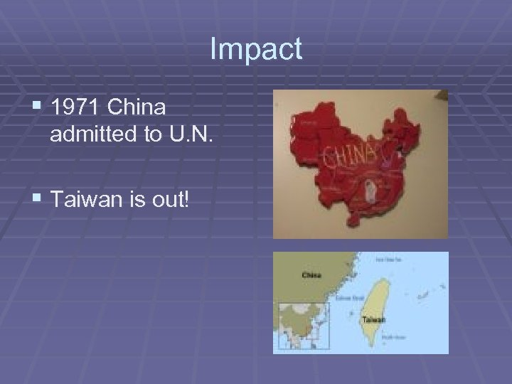 Impact § 1971 China admitted to U. N. § Taiwan is out!