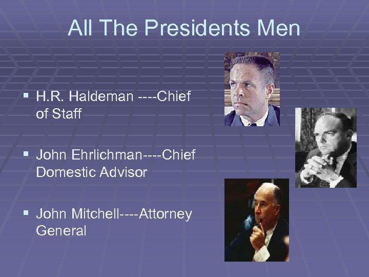 All The Presidents Men § H. R. Haldeman ----Chief of Staff § John Ehrlichman----Chief