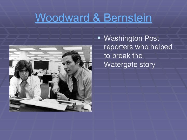 Woodward & Bernstein § Washington Post reporters who helped to break the Watergate story