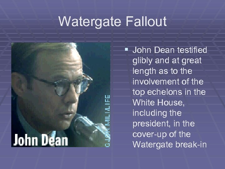 Watergate Fallout § John Dean testified glibly and at great length as to the