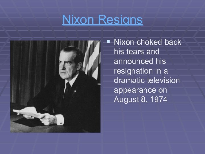 Nixon Resigns § Nixon choked back his tears and announced his resignation in a
