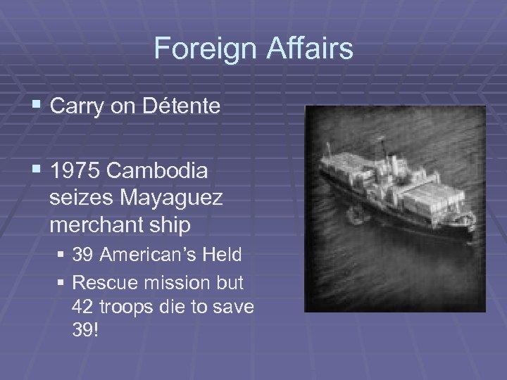 Foreign Affairs § Carry on Détente § 1975 Cambodia seizes Mayaguez merchant ship §