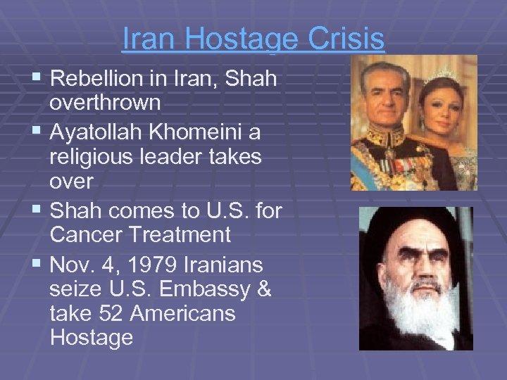 Iran Hostage Crisis § Rebellion in Iran, Shah overthrown § Ayatollah Khomeini a religious