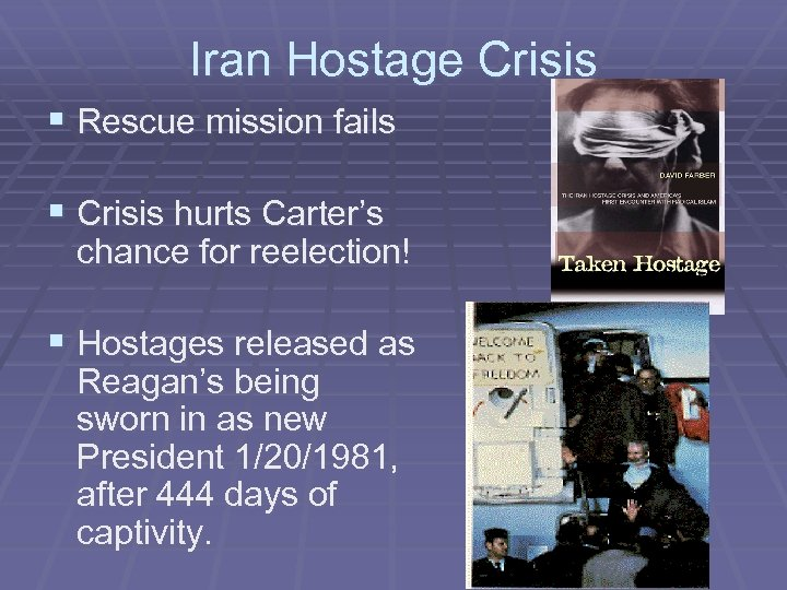 Iran Hostage Crisis § Rescue mission fails § Crisis hurts Carter's chance for reelection!