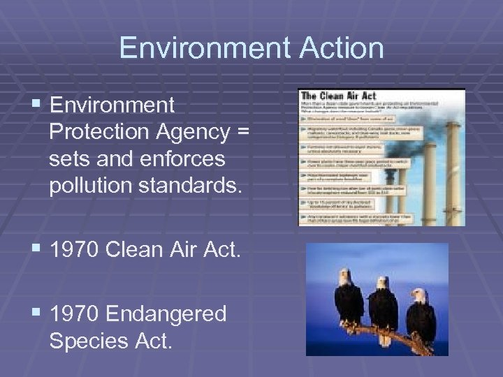 Environment Action § Environment Protection Agency = sets and enforces pollution standards. § 1970