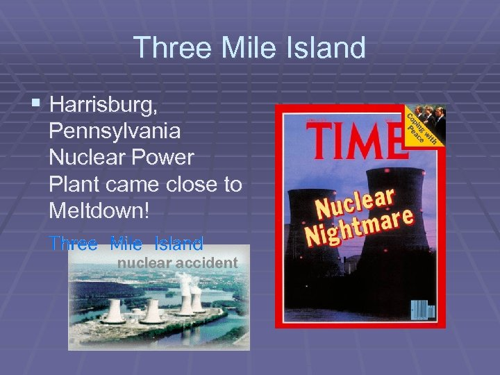 Three Mile Island § Harrisburg, Pennsylvania Nuclear Power Plant came close to Meltdown!